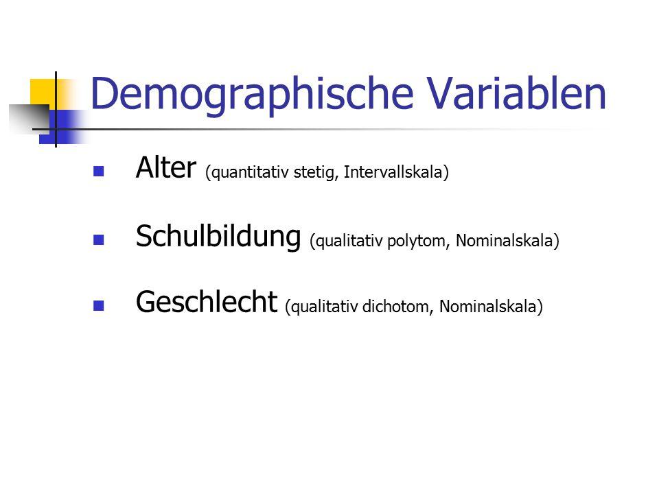 Demographische Variablen Alter (quantitativ stetig, Intervallskala) Schulbildung (qualitativ polytom, Nominalskala) Geschlecht (qualitativ dichotom, N