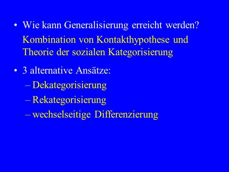 Wie kann Generalisierung erreicht werden? Kombination von Kontakthypothese und Theorie der sozialen Kategorisierung 3 alternative Ansätze: –Dekategori