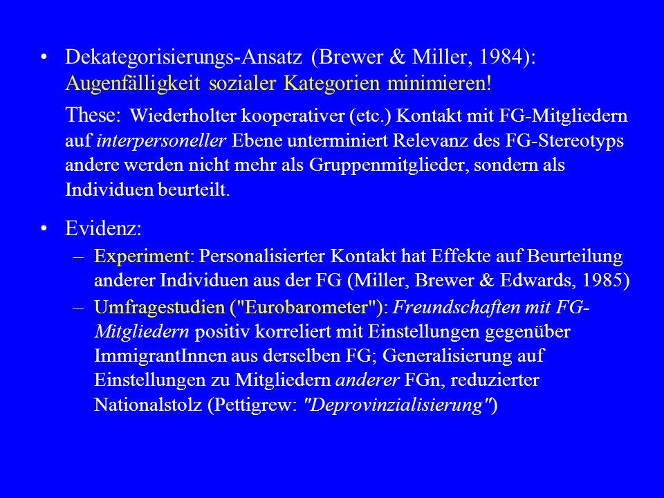 Dekategorisierungs-Ansatz (Brewer & Miller, 1984): Augenfälligkeit sozialer Kategorien minimieren! These: Wiederholter kooperativer (etc.) Kontakt mit