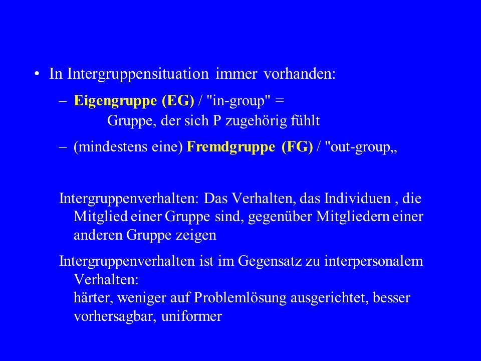 """In Intergruppensituation immer vorhanden: –Eigengruppe (EG) / in-group = Gruppe, der sich P zugehörig fühlt –(mindestens eine) Fremdgruppe (FG) / out-group"""" Intergruppenverhalten: Das Verhalten, das Individuen, die Mitglied einer Gruppe sind, gegenüber Mitgliedern einer anderen Gruppe zeigen Intergruppenverhalten ist im Gegensatz zu interpersonalem Verhalten: härter, weniger auf Problemlösung ausgerichtet, besser vorhersagbar, uniformer"""