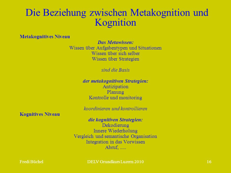 Fredi BüchelDELV Grundkurs Luzern 201016 Die Beziehung zwischen Metakognition und Kognition Metakognitives Niveau Das Metawissen: Wissen über Aufgabentypen und Situationen Wissen über sich selber Wissen über Strategien sind die Basis der metakognitiven Strategien: Antizipation Planung Kontrolle und monitoring koordinieren und kontrollieren Kognitives Niveau die kognitiven Strategien: Dekodierung Innere Wiederholung Vergleich und semantische Organisation Integration in das Vorwissen Abruf,.....