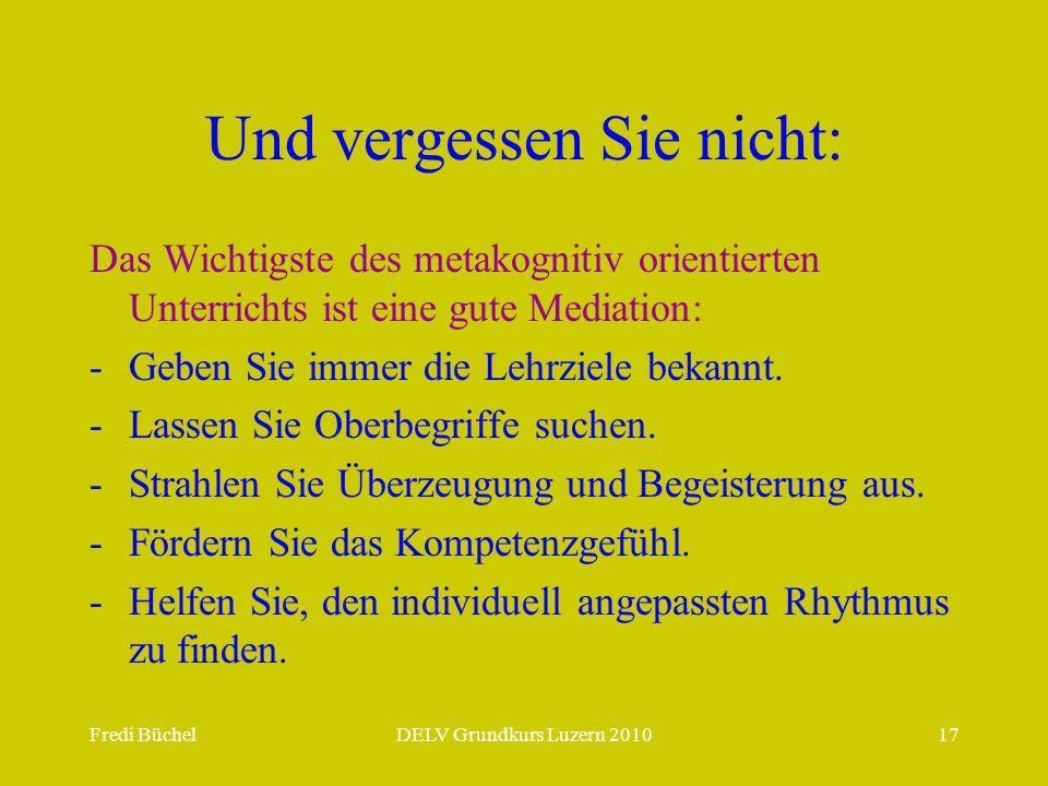 Fredi BüchelDELV Grundkurs Luzern 201017 Und vergessen Sie nicht: Das Wichtigste des metakognitiv orientierten Unterrichts ist eine gute Mediation: -Geben Sie immer die Lehrziele bekannt.