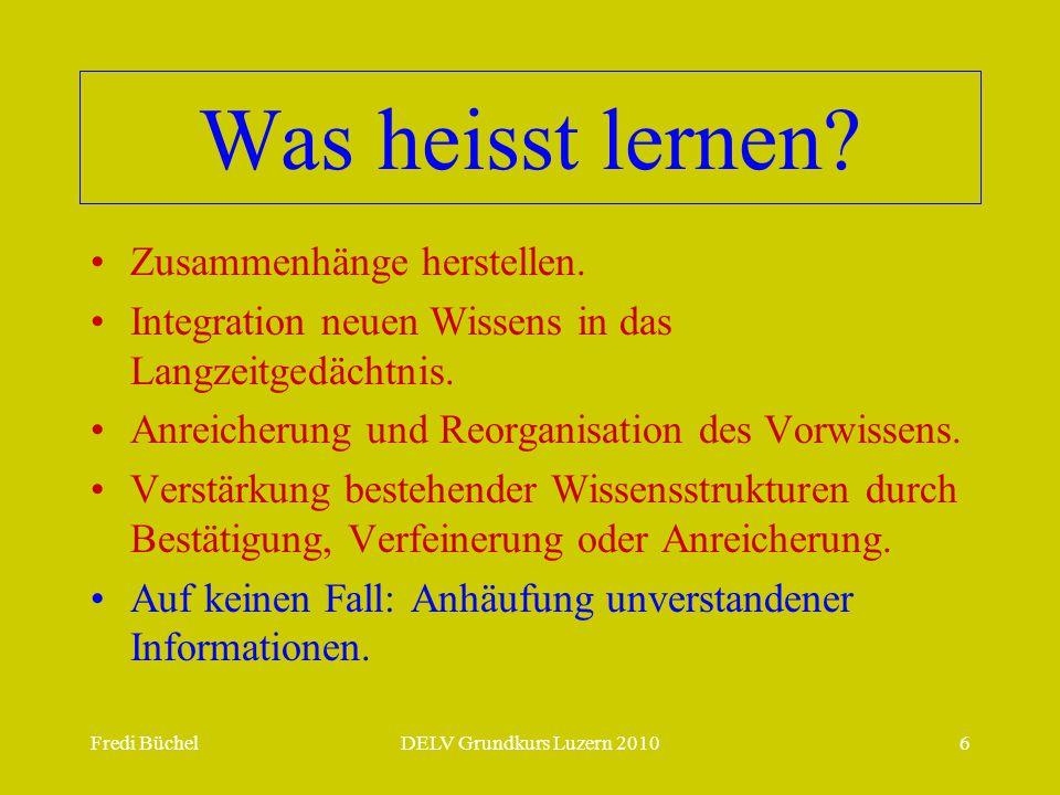 Fredi BüchelDELV Grundkurs Luzern 20106 Was heisst lernen? Zusammenhänge herstellen. Integration neuen Wissens in das Langzeitgedächtnis. Anreicherung