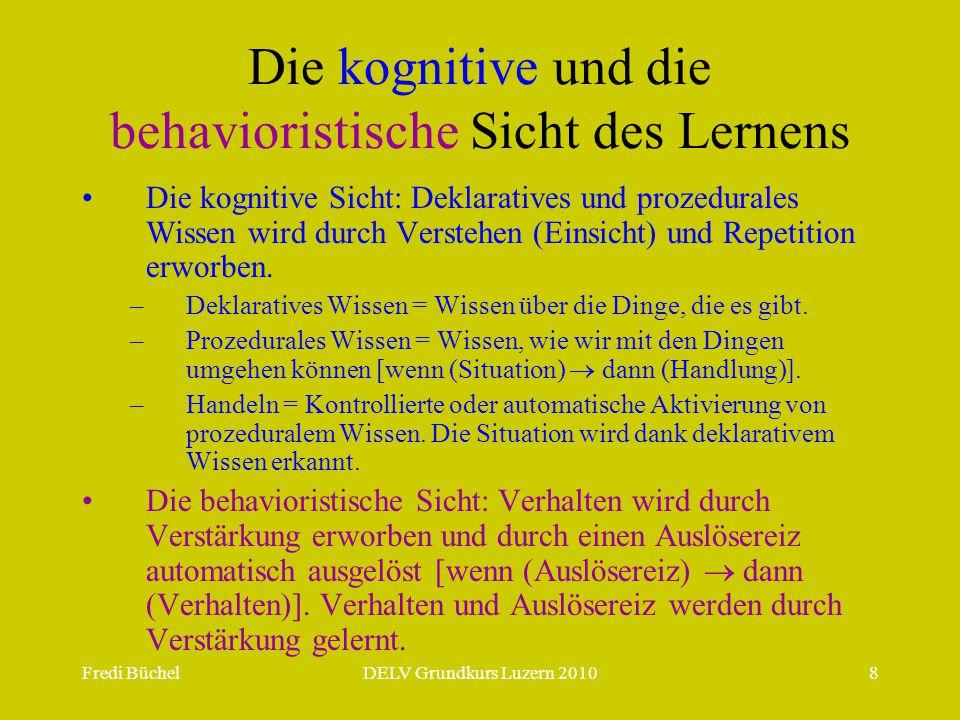 Fredi BüchelDELV Grundkurs Luzern 20108 Die kognitive und die behavioristische Sicht des Lernens Die kognitive Sicht: Deklaratives und prozedurales Wissen wird durch Verstehen (Einsicht) und Repetition erworben.