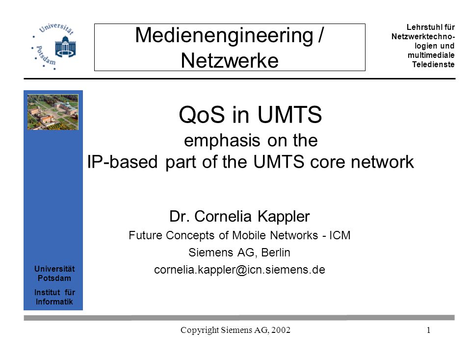 Universität Potsdam Institut für Informatik Lehrstuhl für Netzwerktechno- logien und multimediale Teledienste Copyright Siemens AG, 2002 52 QoS provisioning technique I the standard leaves open how QoS is provided –in PS domain and IMS problems similar to those in any IP network that is to provide QoS QoS provisioning possibilities: –overprov., DiffServ, MPLS – IntServ is not considered scalable, and therefore usually dropped from list –choice depends on operator preferences –available network –service model equipment provider implementation effort