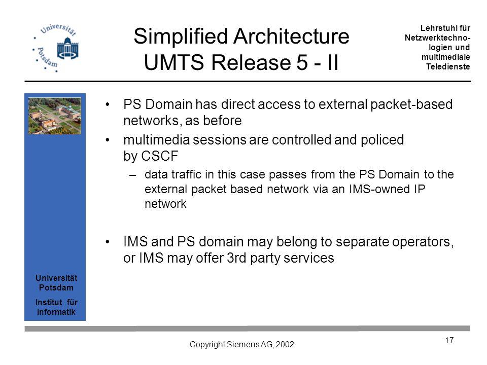 Universität Potsdam Institut für Informatik Lehrstuhl für Netzwerktechno- logien und multimediale Teledienste Copyright Siemens AG, 2002 17 Simplified