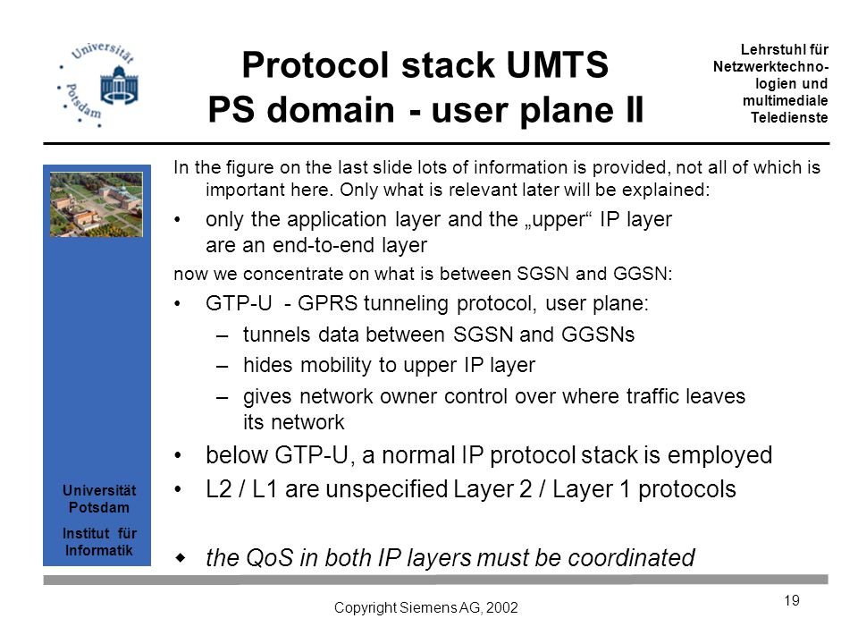 Universität Potsdam Institut für Informatik Lehrstuhl für Netzwerktechno- logien und multimediale Teledienste Copyright Siemens AG, 2002 19 Protocol stack UMTS PS domain - user plane II In the figure on the last slide lots of information is provided, not all of which is important here.