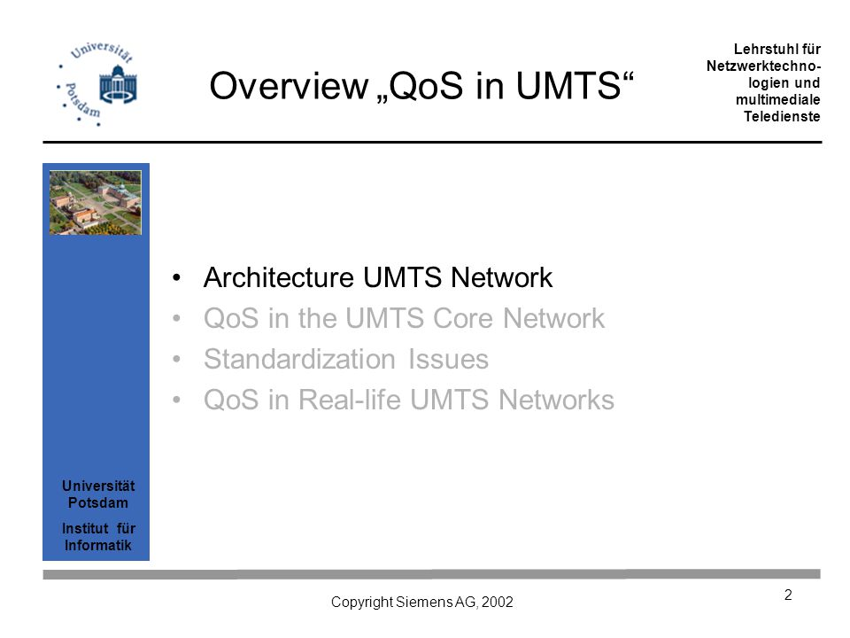 Universität Potsdam Institut für Informatik Lehrstuhl für Netzwerktechno- logien und multimediale Teledienste Copyright Siemens AG, 2002 3 Overview UMTS Architecture Comparison of UMTS and WLAN UMTS and IP standardization Evolution of GSM -> GPRS -> UMTS –GSM architecture –GPRS architecture –UMTS (Release 5) architecture UMTS / GPRS protocol stack example How a mobile goes about sending something –PDP context activation Illustration of PDP context activation