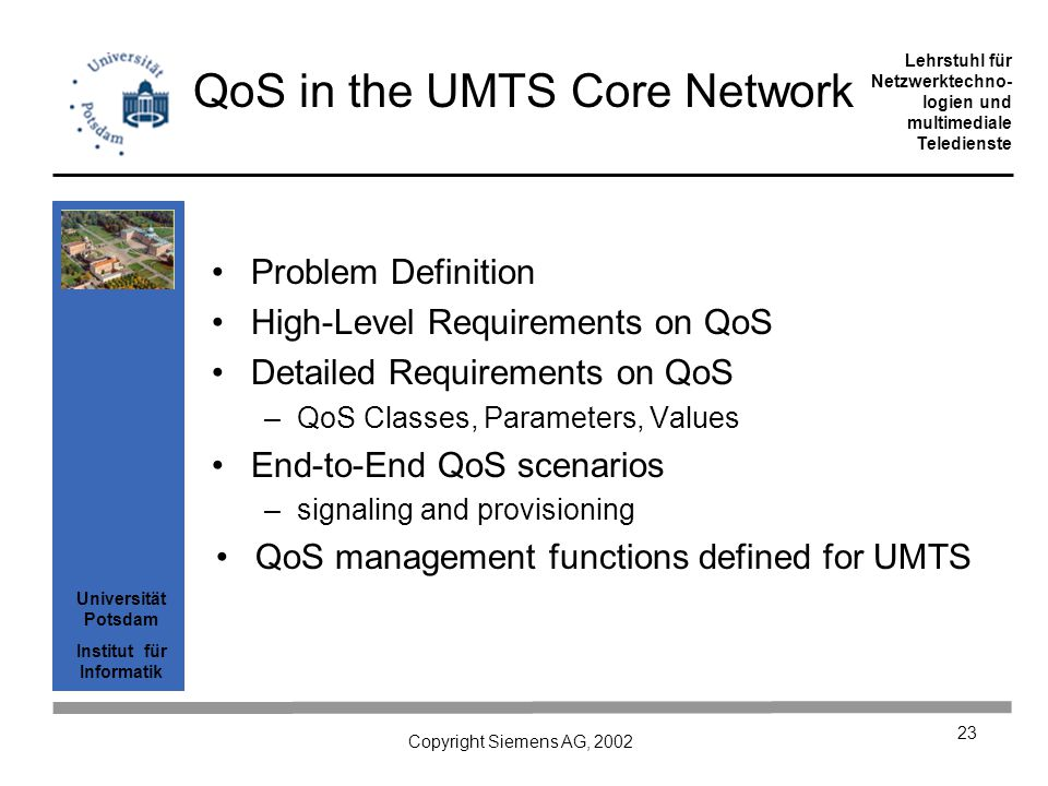 Universität Potsdam Institut für Informatik Lehrstuhl für Netzwerktechno- logien und multimediale Teledienste Copyright Siemens AG, 2002 23 QoS in the UMTS Core Network Problem Definition High-Level Requirements on QoS Detailed Requirements on QoS –QoS Classes, Parameters, Values End-to-End QoS scenarios –signaling and provisioning QoS management functions defined for UMTS