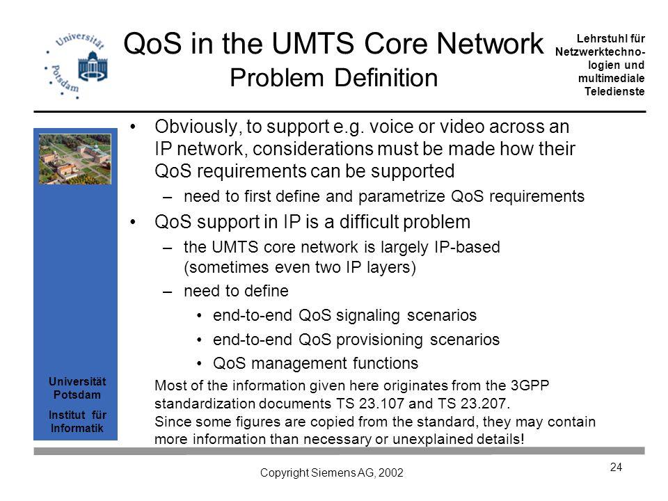 Universität Potsdam Institut für Informatik Lehrstuhl für Netzwerktechno- logien und multimediale Teledienste Copyright Siemens AG, 2002 24 QoS in the UMTS Core Network Problem Definition Obviously, to support e.g.