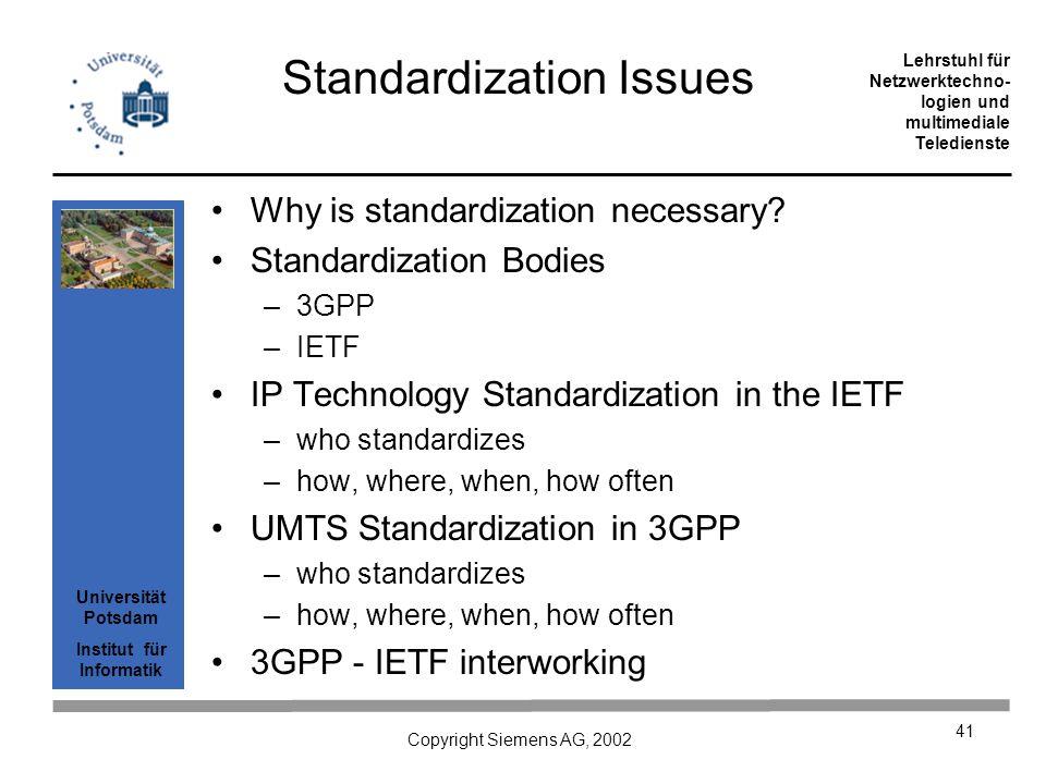 Universität Potsdam Institut für Informatik Lehrstuhl für Netzwerktechno- logien und multimediale Teledienste Copyright Siemens AG, 2002 41 Standardization Issues Why is standardization necessary.