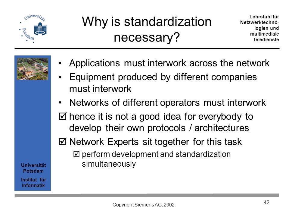 Universität Potsdam Institut für Informatik Lehrstuhl für Netzwerktechno- logien und multimediale Teledienste Copyright Siemens AG, 2002 42 Why is standardization necessary.
