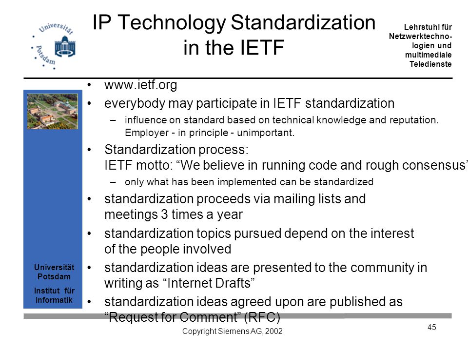 Universität Potsdam Institut für Informatik Lehrstuhl für Netzwerktechno- logien und multimediale Teledienste Copyright Siemens AG, 2002 45 IP Technology Standardization in the IETF www.ietf.org everybody may participate in IETF standardization –influence on standard based on technical knowledge and reputation.