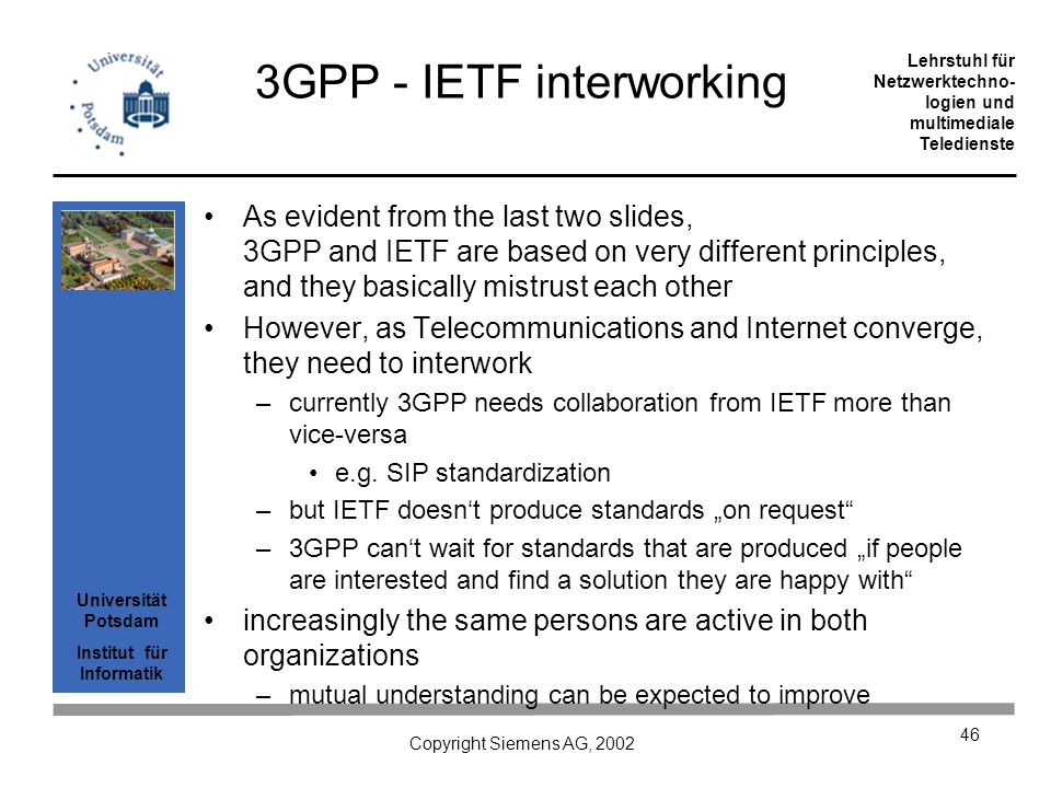 Universität Potsdam Institut für Informatik Lehrstuhl für Netzwerktechno- logien und multimediale Teledienste Copyright Siemens AG, 2002 46 3GPP - IETF interworking As evident from the last two slides, 3GPP and IETF are based on very different principles, and they basically mistrust each other However, as Telecommunications and Internet converge, they need to interwork –currently 3GPP needs collaboration from IETF more than vice-versa e.g.