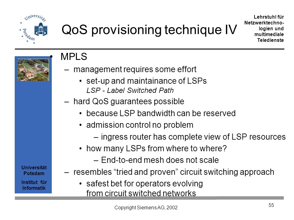 Universität Potsdam Institut für Informatik Lehrstuhl für Netzwerktechno- logien und multimediale Teledienste Copyright Siemens AG, 2002 55 QoS provisioning technique IV MPLS –management requires some effort set-up and maintainance of LSPs LSP - Label Switched Path –hard QoS guarantees possible because LSP bandwidth can be reserved admission control no problem –ingress router has complete view of LSP resources how many LSPs from where to where.
