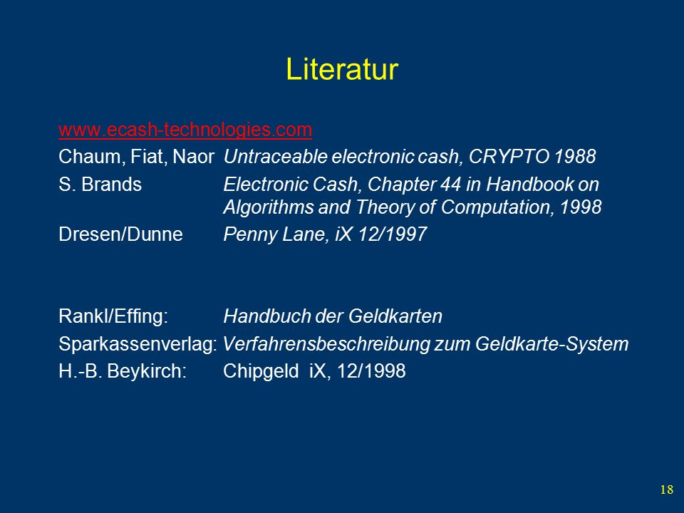 18 Literatur www.ecash-technologies.com Chaum, Fiat, NaorUntraceable electronic cash, CRYPTO 1988 S. BrandsElectronic Cash, Chapter 44 in Handbook on
