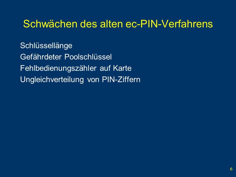 6 Schwächen des alten ec-PIN-Verfahrens Schlüssellänge Gefährdeter Poolschlüssel Fehlbedienungszähler auf Karte Ungleichverteilung von PIN-Ziffern