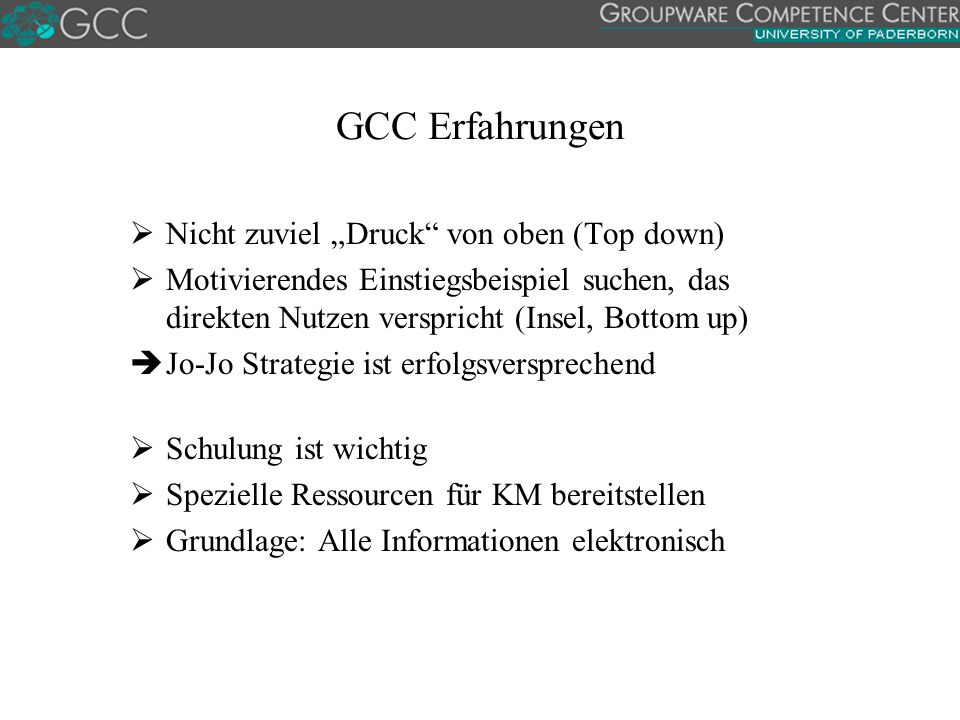 """GCC Erfahrungen  Nicht zuviel """"Druck von oben (Top down)  Motivierendes Einstiegsbeispiel suchen, das direkten Nutzen verspricht (Insel, Bottom up)  Jo-Jo Strategie ist erfolgsversprechend  Schulung ist wichtig  Spezielle Ressourcen für KM bereitstellen  Grundlage: Alle Informationen elektronisch"""