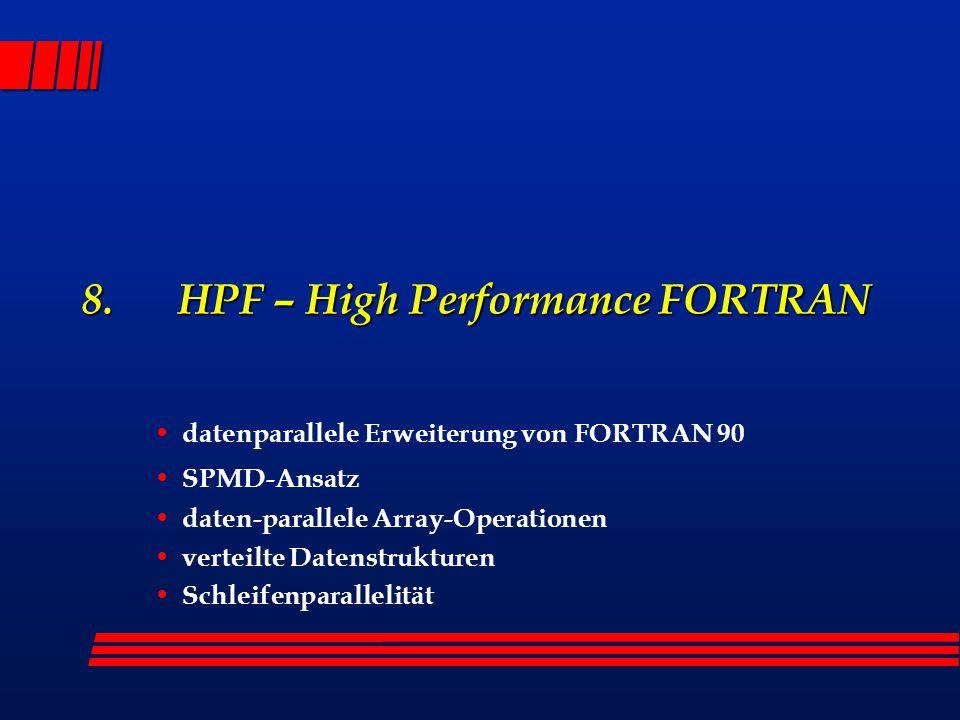 8. HPF – High Performance FORTRAN datenparallele Erweiterung von FORTRAN 90 SPMD-Ansatz daten-parallele Array-Operationen verteilte Datenstrukturen Sc