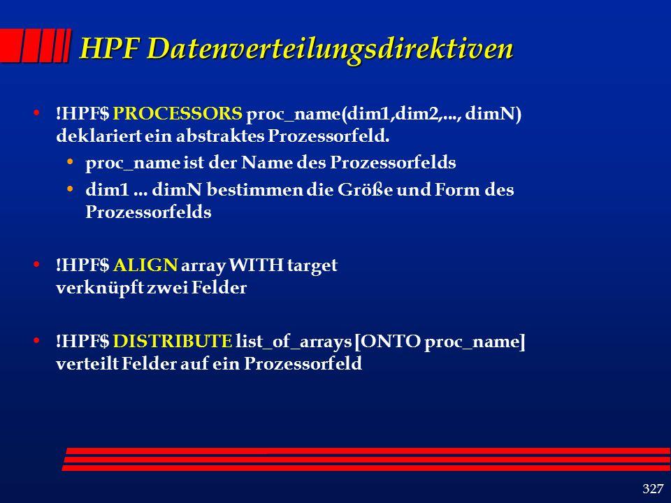 327 HPF Datenverteilungsdirektiven !HPF$ PROCESSORS proc_name(dim1,dim2,..., dimN) deklariert ein abstraktes Prozessorfeld.