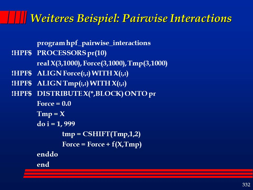 332 Weiteres Beispiel: Pairwise Interactions program hpf_pairwise_interactions !HPF$ PROCESSORS pr(10) real X(3,1000), Force(3,1000), Tmp(3,1000) !HPF$ ALIGN Force(:,:) WITH X(:,:) !HPF$ ALIGN Tmp(:,:) WITH X(:,:) !HPF$ DISTRIBUTE X(*,BLOCK) ONTO pr Force = 0.0 Tmp = X do i = 1, 999 tmp = CSHIFT(Tmp,1,2) Force = Force + f(X,Tmp) enddo end