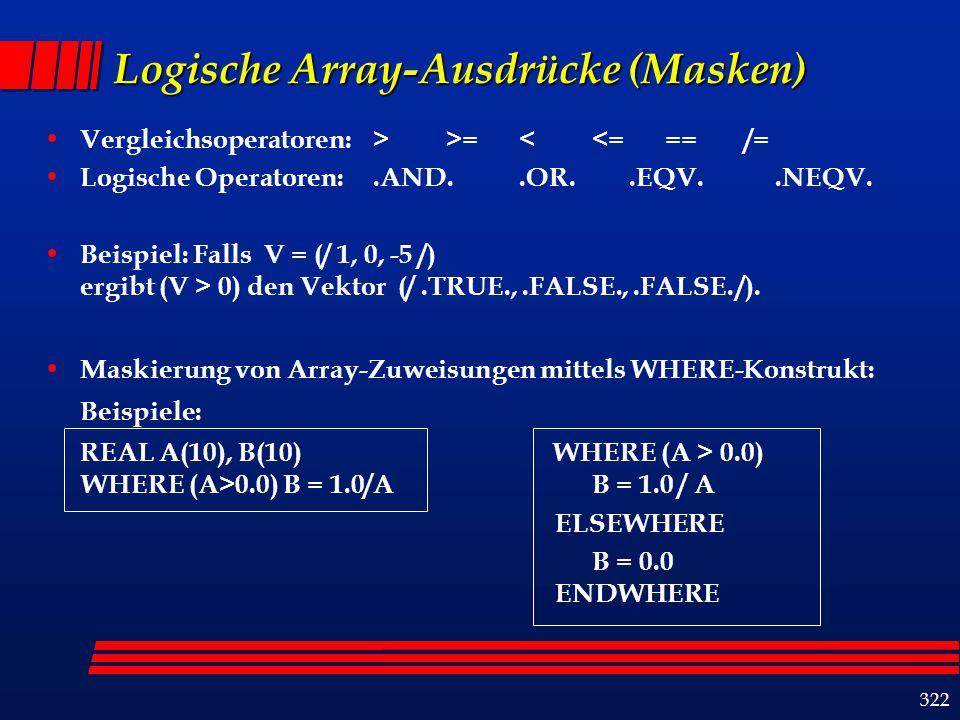 322 Logische Array-Ausdrücke (Masken) Vergleichsoperatoren: > >= < <= == /= Logische Operatoren:.AND..OR..EQV..NEQV.