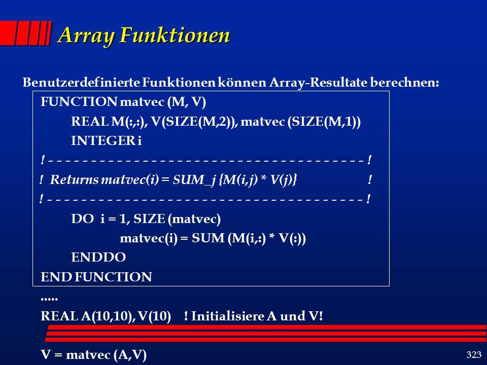 323 Array Funktionen Benutzerdefinierte Funktionen können Array-Resultate berechnen: FUNCTION matvec (M, V) REAL M(:,:), V(SIZE(M,2)), matvec (SIZE(M,1)) INTEGER i .