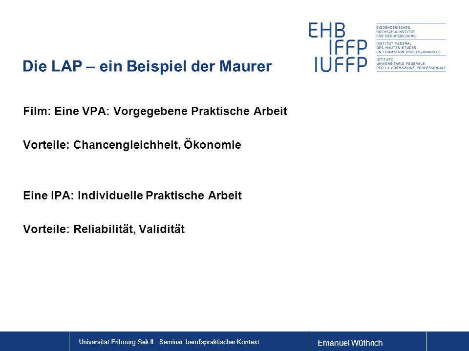 Emanuel Wüthrich Universität Fribourg Sek II Seminar berufspraktischer Kontext Die LAP – ein Beispiel der Maurer Film: Eine VPA: Vorgegebene Praktische Arbeit Vorteile: Chancengleichheit, Ökonomie Eine IPA: Individuelle Praktische Arbeit Vorteile: Reliabilität, Validität http://www.youtube.com/watch v=VOKhSo7LYFAhttp://www.youtube.c om/Filmwatch v=VOKhSo7LYFA http://www.youtube.com/watch v=VOKhSo7LYFAhttp://www.youtube.c om/Filmwatch v=VOKhSo7LYFA