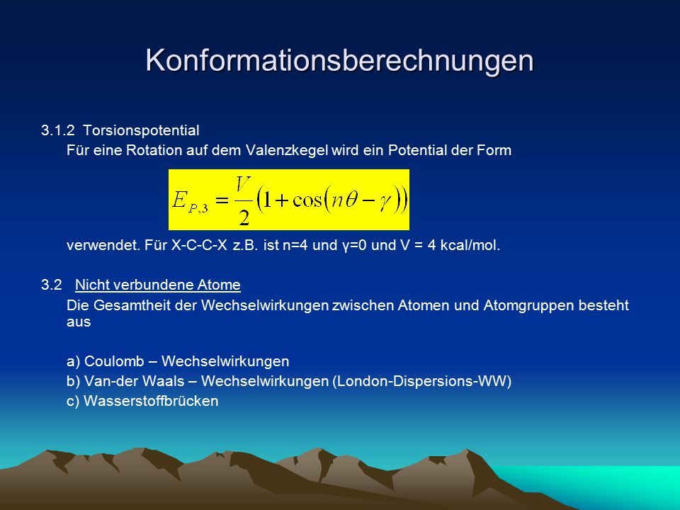 Konformationsberechnungen Eine analytische Form der potentiellen Energie für die gesamte Wechselwirkung aller Atome besitzt dann folgende Form Probleme: a) Wahl von q i und ε schwierig – Abschirmung durch H 2 O bzw.