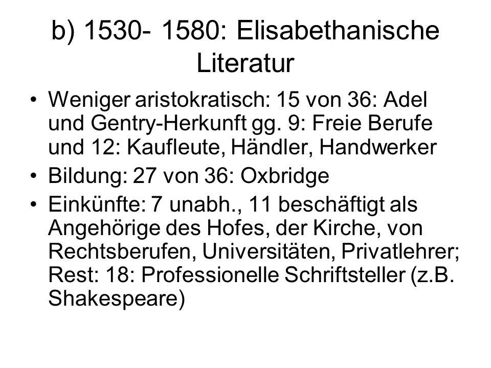 b) 1530- 1580: Elisabethanische Literatur Weniger aristokratisch: 15 von 36: Adel und Gentry-Herkunft gg. 9: Freie Berufe und 12: Kaufleute, Händler,