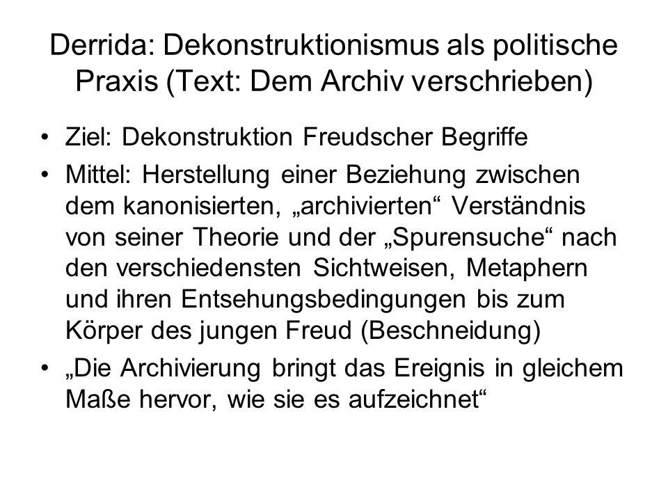 Derrida: Dekonstruktionismus als politische Praxis (Text: Dem Archiv verschrieben) Ziel: Dekonstruktion Freudscher Begriffe Mittel: Herstellung einer
