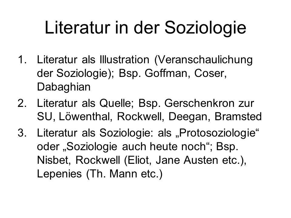 Literatur in der Soziologie 1.Literatur als Illustration (Veranschaulichung der Soziologie); Bsp. Goffman, Coser, Dabaghian 2.Literatur als Quelle; Bs