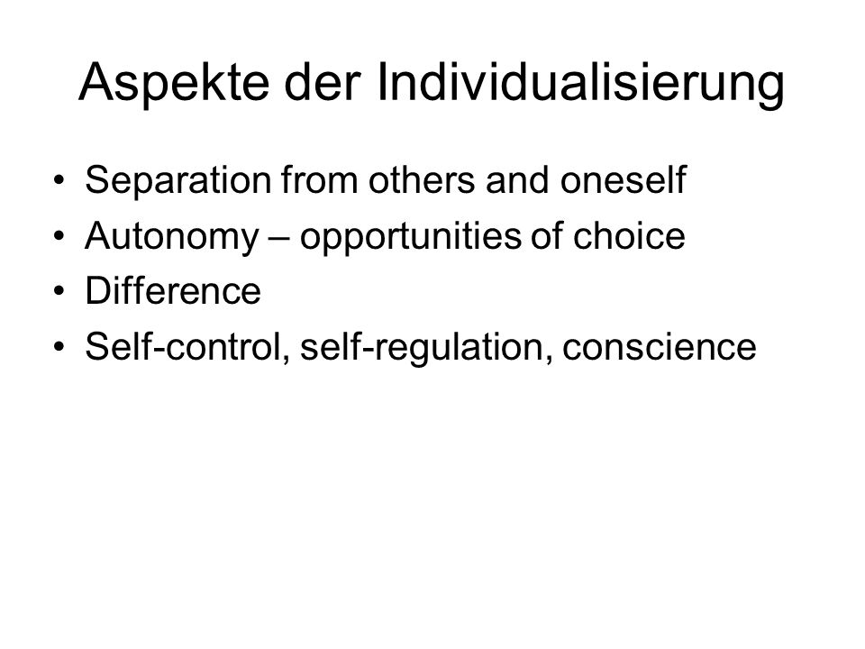 Aspekte der Individualisierung Separation from others and oneself Autonomy – opportunities of choice Difference Self-control, self-regulation, conscience