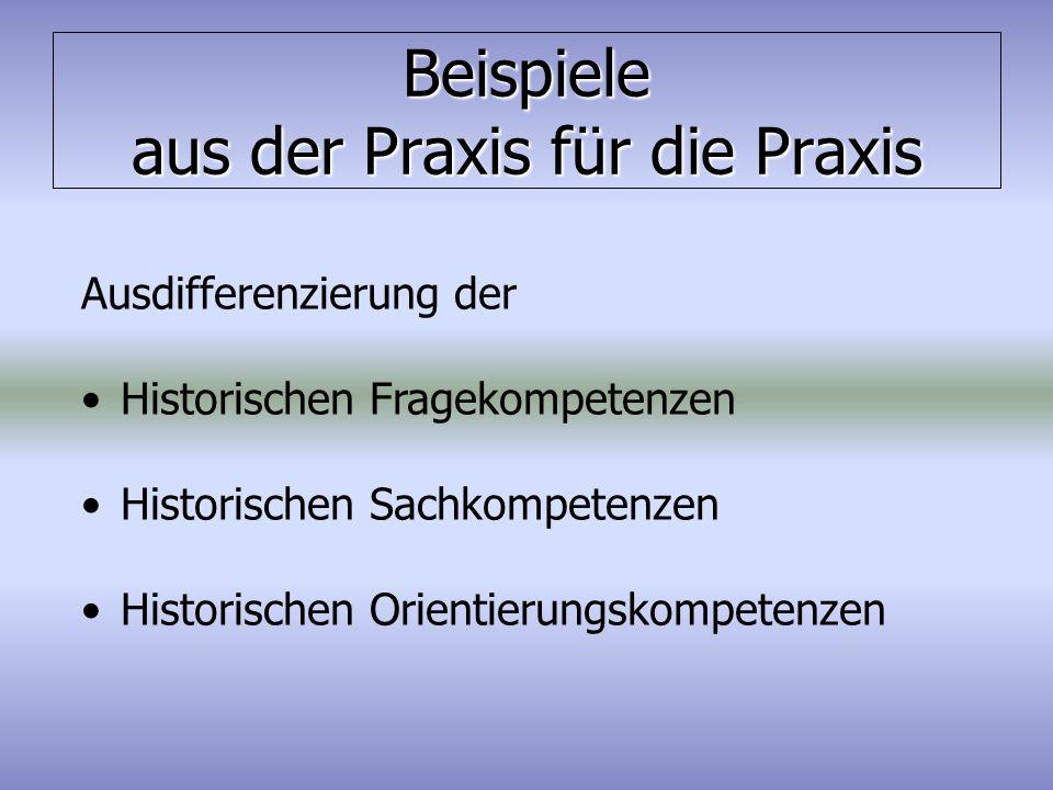 Beispiele aus der Praxis für die Praxis Ausdifferenzierung der Historischen Fragekompetenzen Historischen Sachkompetenzen Historischen Orientierungsko