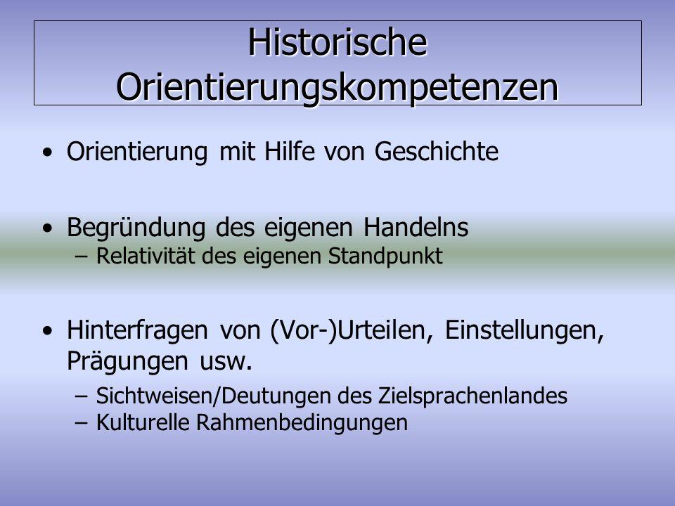 Historische Orientierungskompetenzen Orientierung mit Hilfe von Geschichte Begründung des eigenen Handelns –Relativität des eigenen Standpunkt Hinterf