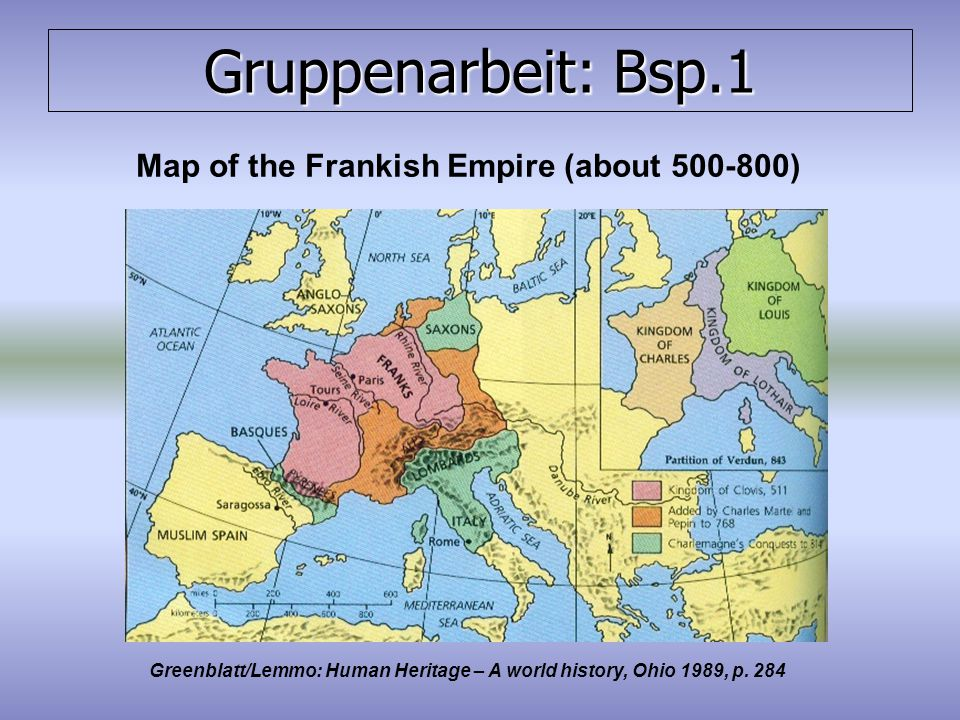 Gruppenarbeit: Bsp.1 Map of the Frankish Empire (about 500-800) Greenblatt/Lemmo: Human Heritage – A world history, Ohio 1989, p.