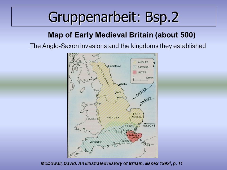 Gruppenarbeit: Bsp.2 Map of Early Medieval Britain (about 500) The Anglo-Saxon invasions and the kingdoms they established McDowall, David: An illustrated history of Britain, Essex 1992 5, p.