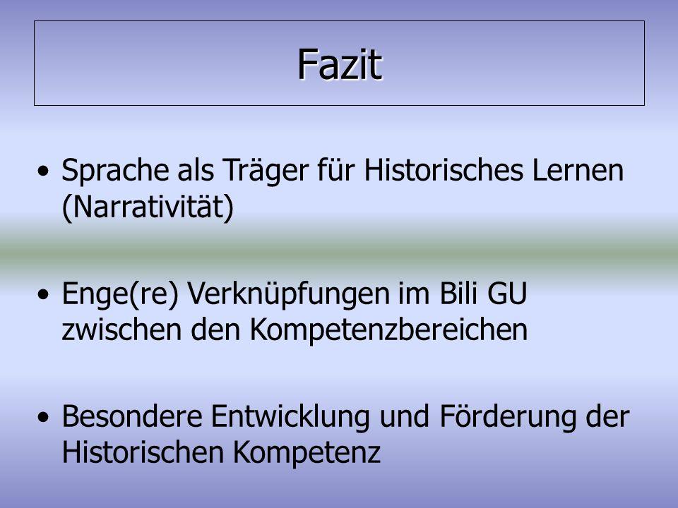 Fazit Sprache als Träger für Historisches Lernen (Narrativität) Enge(re) Verknüpfungen im Bili GU zwischen den Kompetenzbereichen Besondere Entwicklun