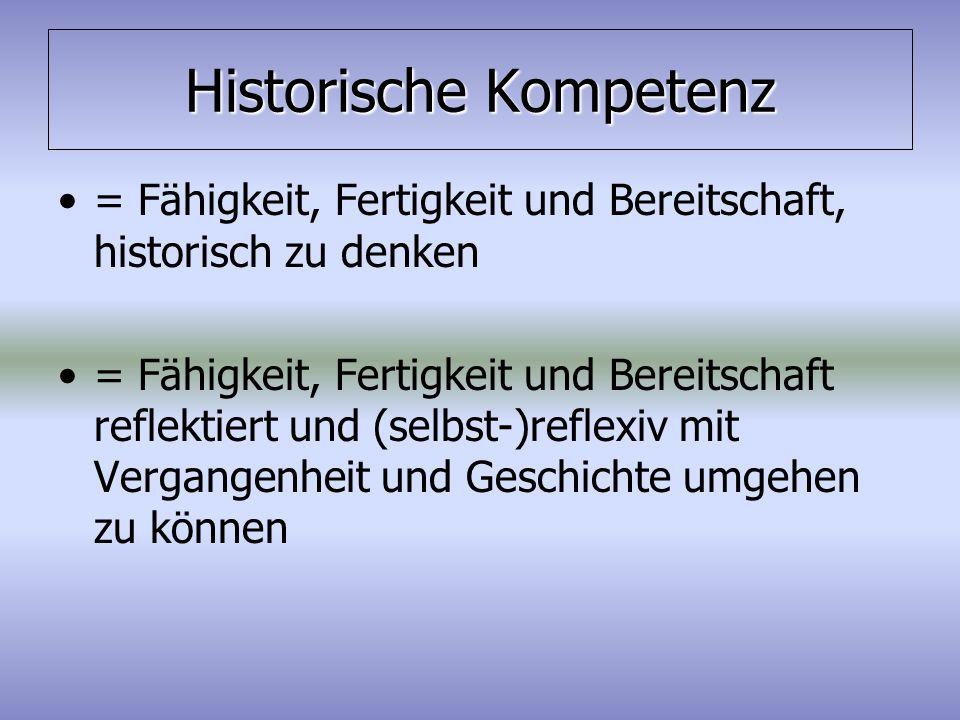 Historische Kompetenz = Fähigkeit, Fertigkeit und Bereitschaft, historisch zu denken = Fähigkeit, Fertigkeit und Bereitschaft reflektiert und (selbst-