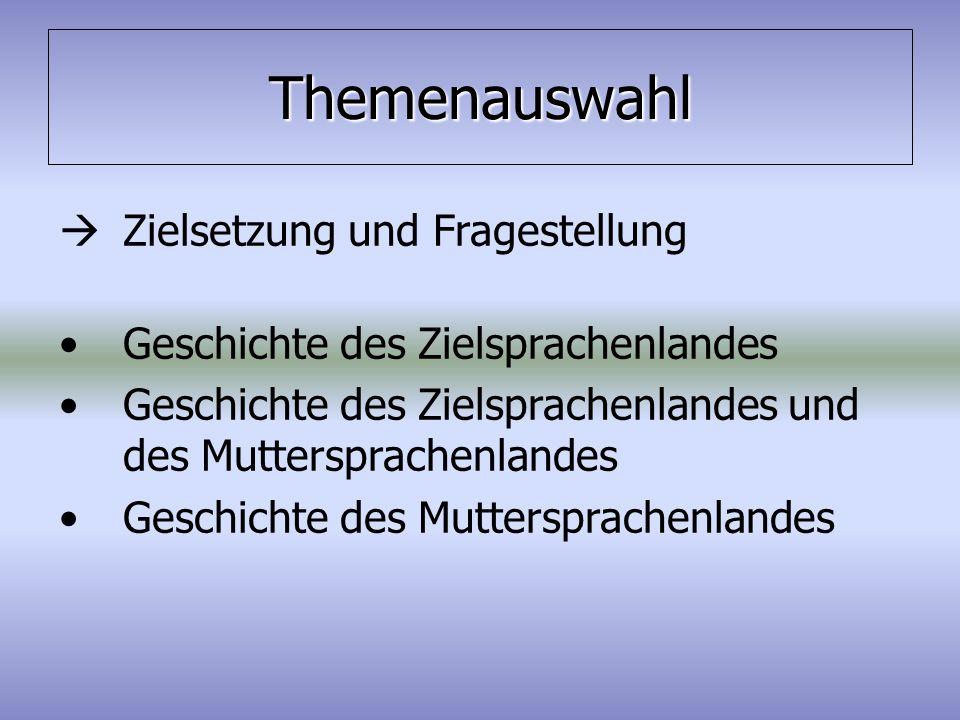 Themenauswahl  Zielsetzung und Fragestellung Geschichte des Zielsprachenlandes Geschichte des Zielsprachenlandes und des Muttersprachenlandes Geschic