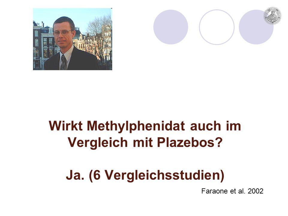 Wirkt Methylphenidat auch im Vergleich mit Plazebos Ja. (6 Vergleichsstudien) Faraone et al. 2002