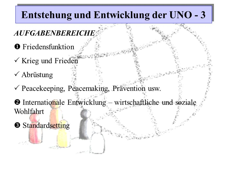 Entstehung und Entwicklung der UNO - 3 AUFGABENBEREICHE  Friedensfunktion  Krieg und Frieden  Abrüstung  Peacekeeping, Peacemaking, Prävention usw