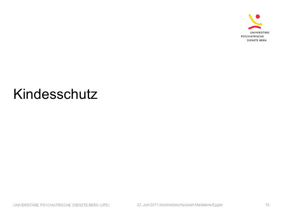 Kindesschutz 23. Juni 2011 Abschiedssymposium Madeleine Eggler UNIVERSITÄRE PSYCHIATRISCHE DIENSTE BERN (UPD) 10