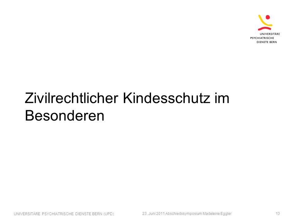 Zivilrechtlicher Kindesschutz im Besonderen 23. Juni 2011 Abschiedssymposium Madeleine Eggler UNIVERSITÄRE PSYCHIATRISCHE DIENSTE BERN (UPD) 13