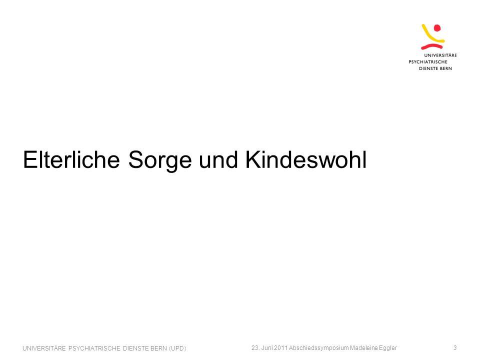 Elterliche Sorge und Kindeswohl 23. Juni 2011 Abschiedssymposium Madeleine Eggler UNIVERSITÄRE PSYCHIATRISCHE DIENSTE BERN (UPD) 3