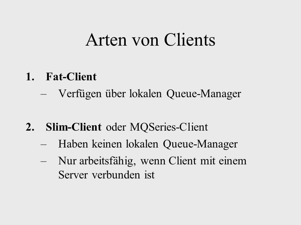 Arten von Clients 1.Fat-Client –Verfügen über lokalen Queue-Manager 2.Slim-Client oder MQSeries-Client –Haben keinen lokalen Queue-Manager –Nur arbeitsfähig, wenn Client mit einem Server verbunden ist