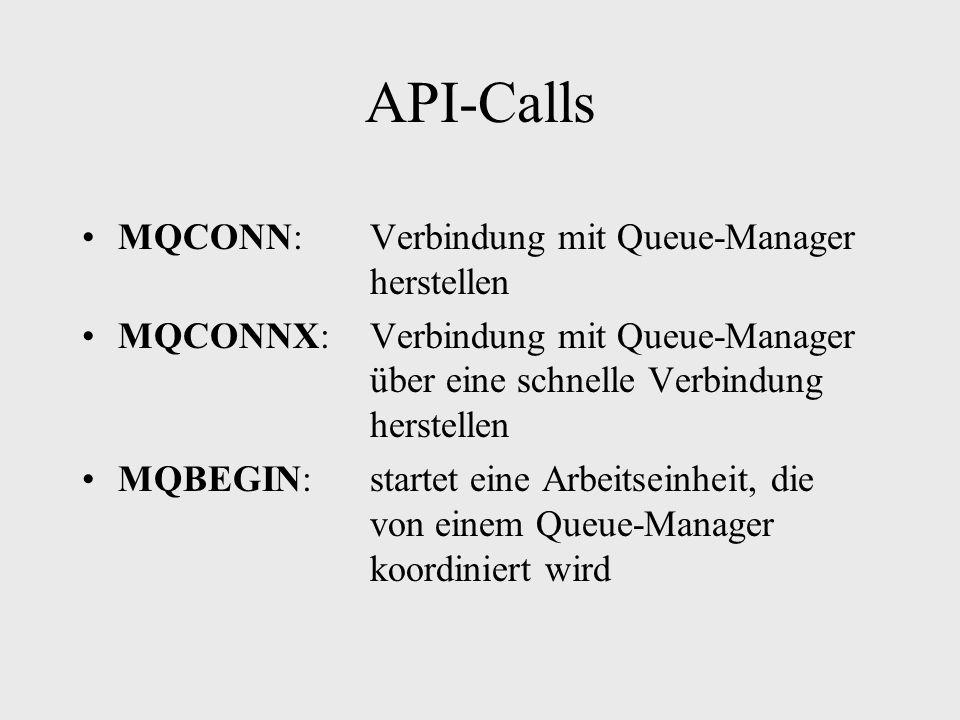 API-Calls MQCONN: Verbindung mit Queue-Manager herstellen MQCONNX:Verbindung mit Queue-Manager über eine schnelle Verbindung herstellen MQBEGIN:startet eine Arbeitseinheit, die von einem Queue-Manager koordiniert wird