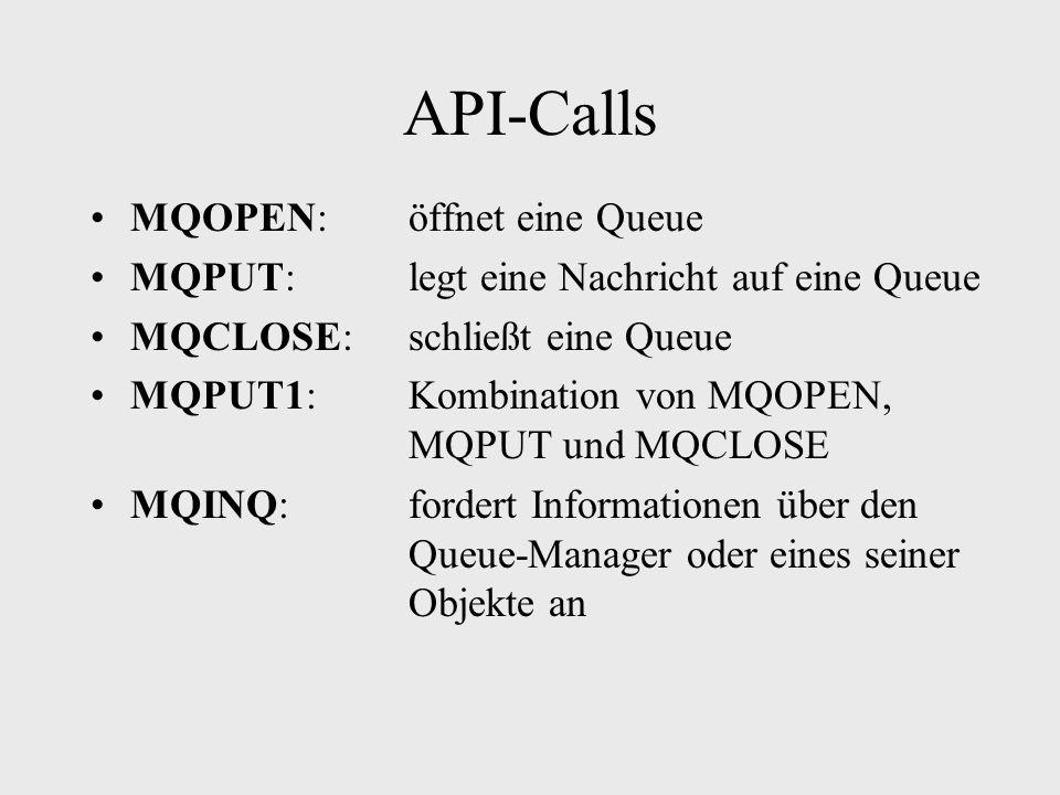 API-Calls MQOPEN:öffnet eine Queue MQPUT:legt eine Nachricht auf eine Queue MQCLOSE:schließt eine Queue MQPUT1:Kombination von MQOPEN, MQPUT und MQCLOSE MQINQ:fordert Informationen über den Queue-Manager oder eines seiner Objekte an
