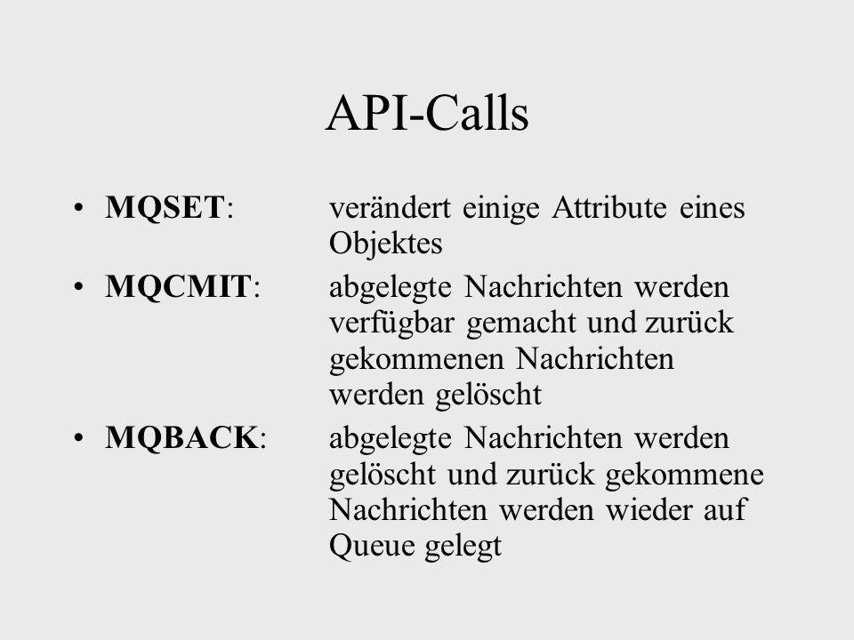 API-Calls MQSET:verändert einige Attribute eines Objektes MQCMIT:abgelegte Nachrichten werden verfügbar gemacht und zurück gekommenen Nachrichten werden gelöscht MQBACK:abgelegte Nachrichten werden gelöscht und zurück gekommene Nachrichten werden wieder auf Queue gelegt