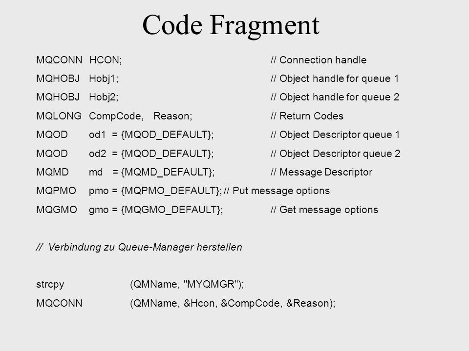 Code Fragment MQCONN HCON;// Connection handle MQHOBJ Hobj1;// Object handle for queue 1 MQHOBJ Hobj2;// Object handle for queue 2 MQLONG CompCode, Re